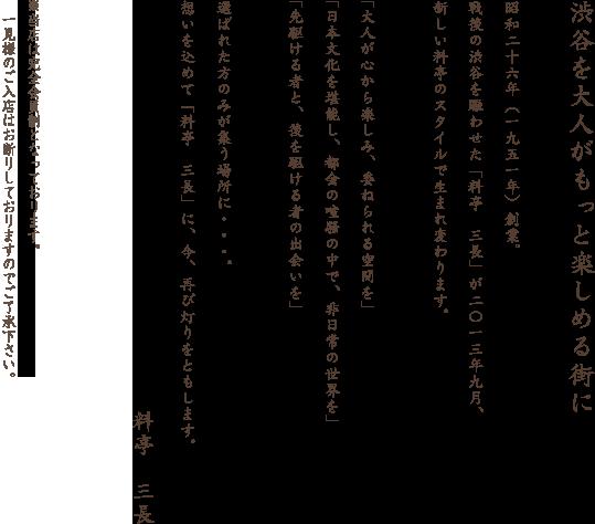 渋谷を大人がもっと楽しめる街に。昭和二十六年(一九五一年)創業。戦後の渋谷を賑わせた「料亭 三長」が二〇一三年九月、新しい料亭のスタイルで生まれ変わります。「大人が心から楽しみ、委ねられる空間を」「日本文化を堪能し、都会の喧騒の中で、非日常の世界を」「先駆ける者と、後を駆ける者の出会いを」。選ばれた方のみが集う場所に・・・。想いを込めて「料亭 三長」に、今、再び灯りをともします。