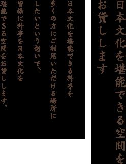 日本文化を堪能できる空間をお貸しします。日本文化を堪能できる料亭を多くの方にご利用いただける場所にしたいという想いで、皆様に料亭を日本文化を堪能できる空間をお貸しします。